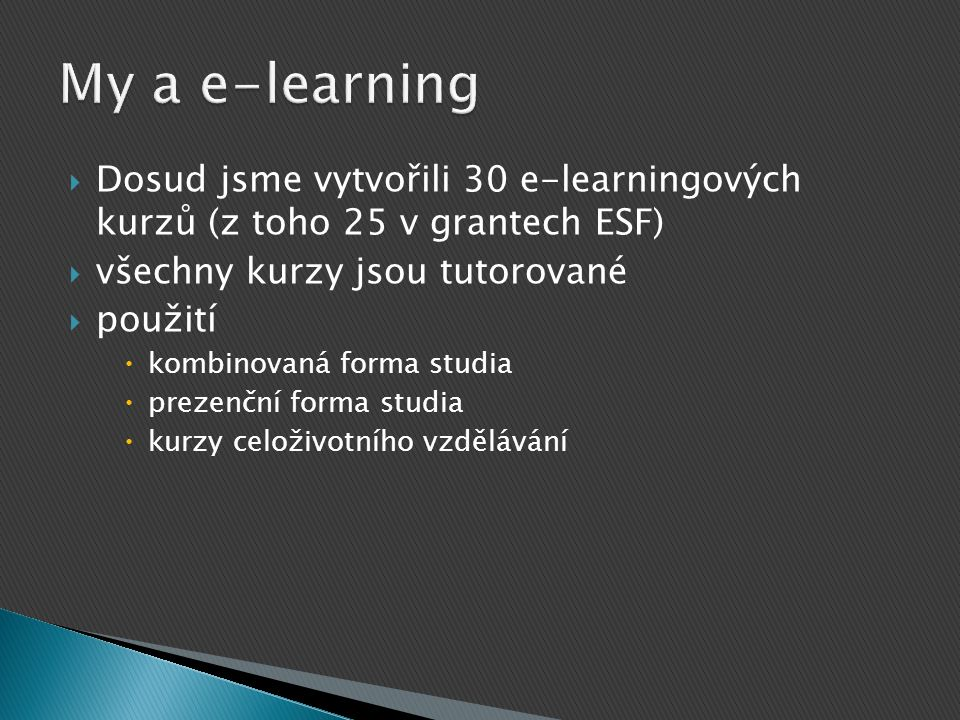  Dosud jsme vytvořili 30 e-learningových kurzů (z toho 25 v grantech ESF)  všechny kurzy jsou tutorované  použití  kombinovaná forma studia  prez