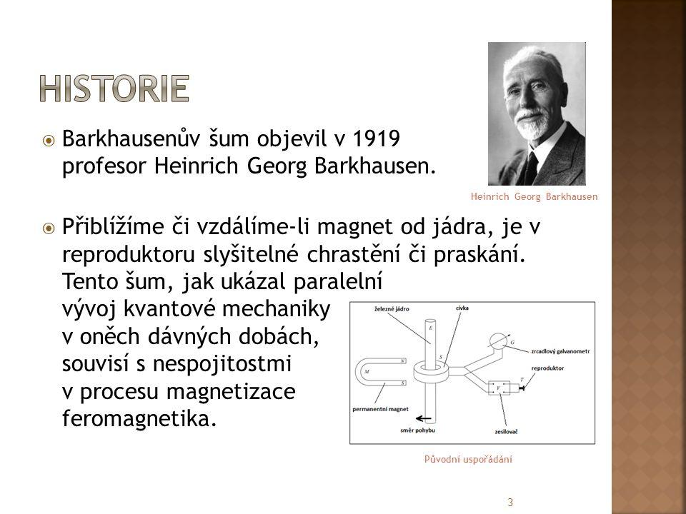  Barkhausenův šum objevil v 1919 profesor Heinrich Georg Barkhausen.  Přiblížíme či vzdálíme-li magnet od jádra, je v reproduktoru slyšitelné chrast