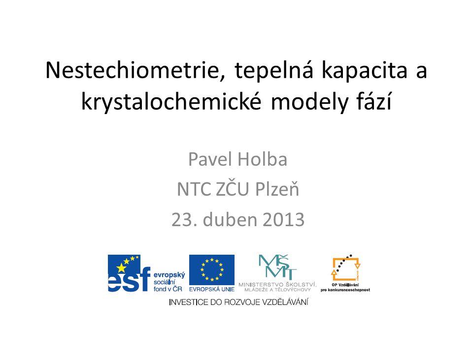 Nestechiometrie, tepelná kapacita a krystalochemické modely fází Pavel Holba NTC ZČU Plzeň 23. duben 2013