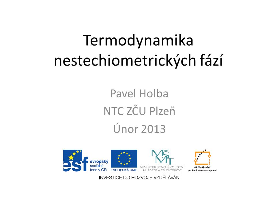 Termodynamika nestechiometrických fází Pavel Holba NTC ZČU Plzeň Únor 2013