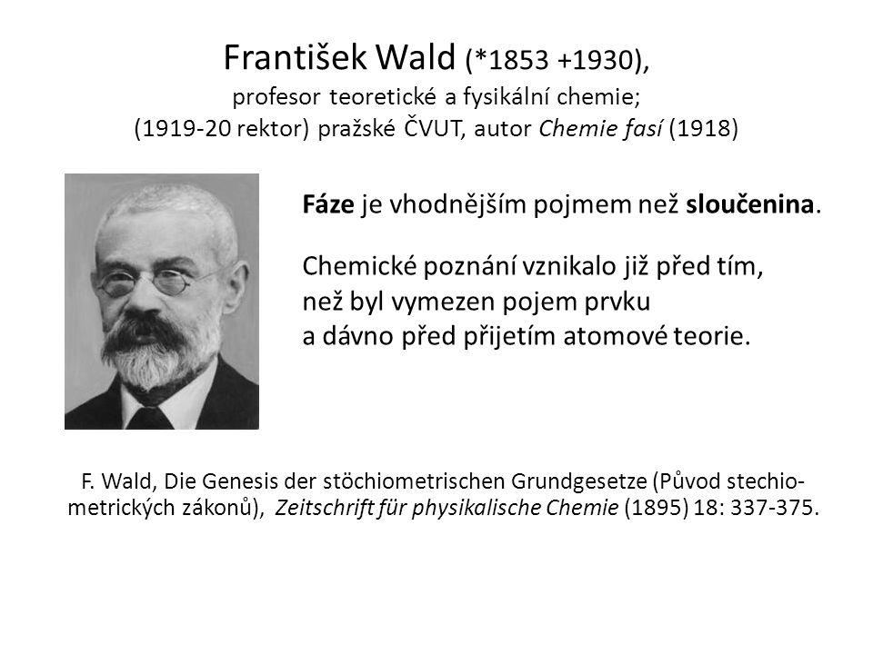 František Wald (*1853 +1930), profesor teoretické a fysikální chemie; (1919-20 rektor) pražské ČVUT, autor Chemie fasí (1918) Fáze je vhodnějším pojme
