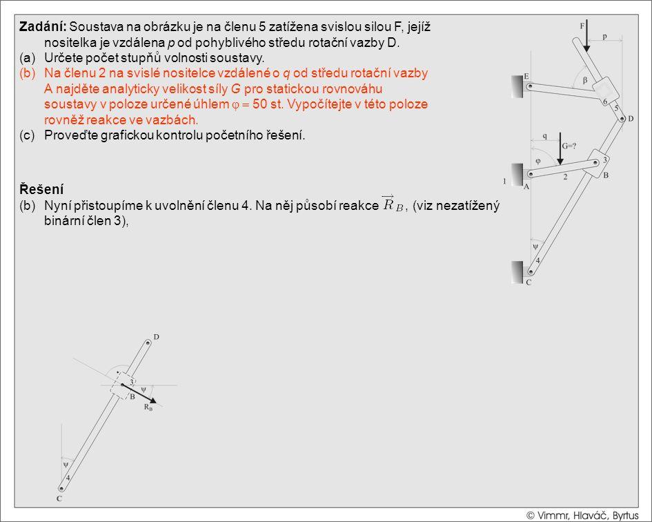 Řešení (b)Nyní přistoupíme k uvolnění členu 4. Na něj působí reakce, (viz nezatížený binární člen 3), Zadání: Soustava na obrázku je na členu 5 zatíže