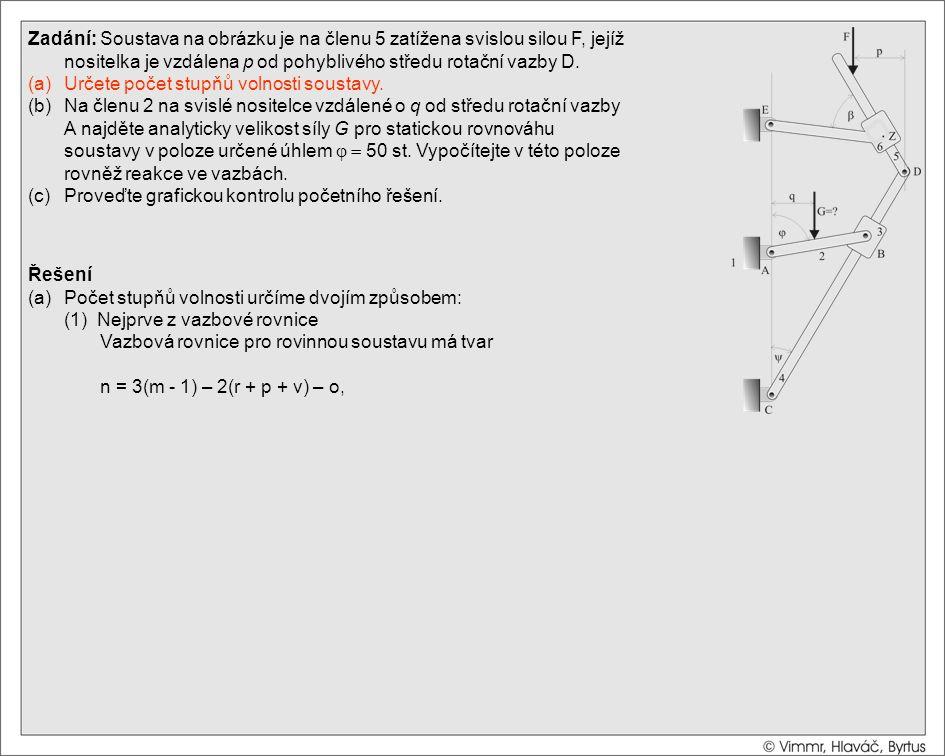 Řešení (a)Počet stupňů volnosti určíme dvojím způsobem: (1) Nejprve z vazbové rovnice Vazbová rovnice pro rovinnou soustavu má tvar n = 3(m - 1) – 2(r + p + v) – o, kde m je počet těles včetně rámu (zde m=6), r je počet rotačních vazeb (zde r=5), p je počet posuvných vazeb (zde p=2), v je počet valivých vazeb a o je počet obecných vazeb (zde v=o=0).