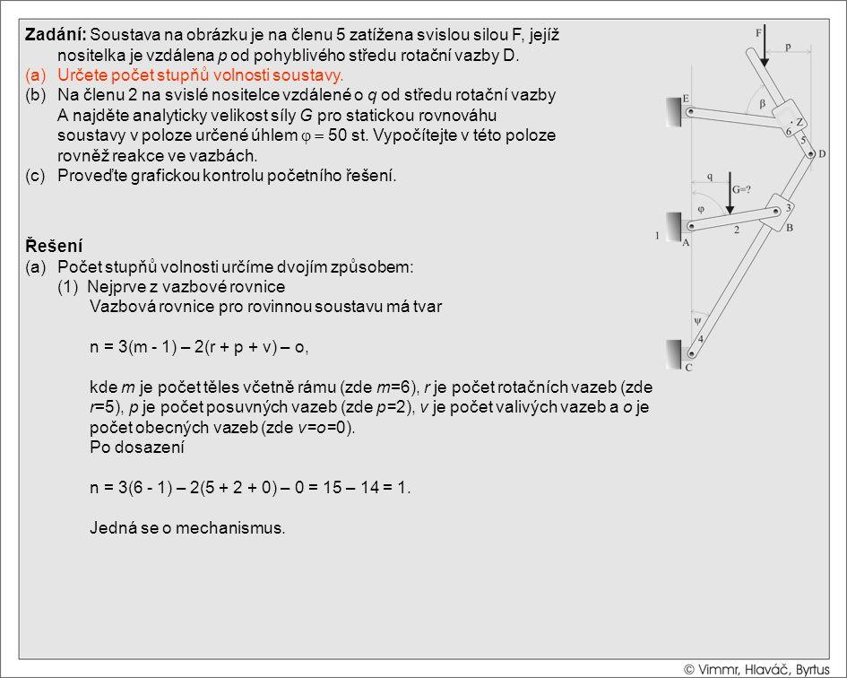 Řešení (a)Počet stupňů volnosti určíme dvojím způsobem: (2) Z rozboru tvaru soustavy Zadání: Soustava na obrázku je na členu 5 zatížena svislou silou F, jejíž nositelka je vzdálena p od pohyblivého středu rotační vazby D.