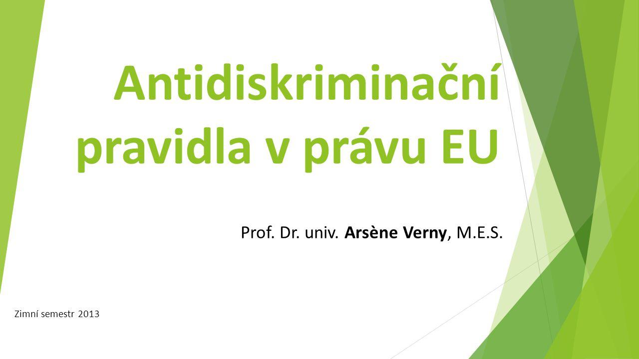 Antidiskriminační pravidla v právu EU Prof. Dr. univ. Arsène Verny, M.E.S. Zimní semestr 2013