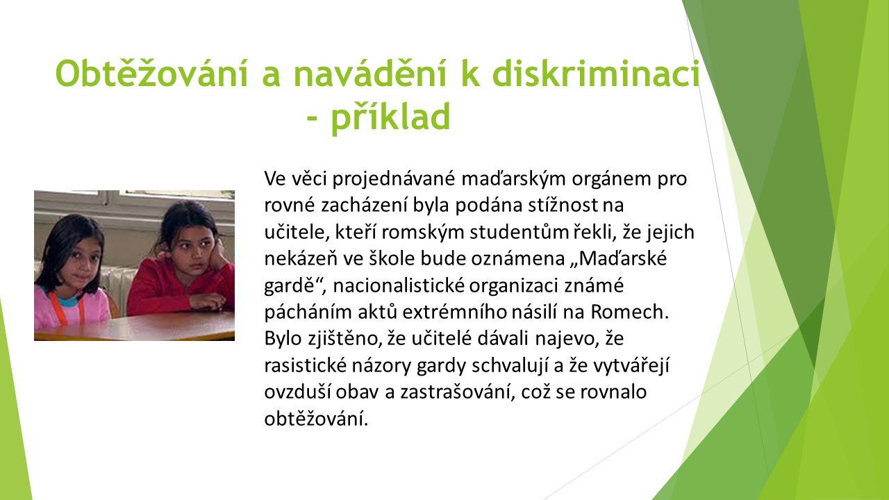 """Obtěžování a navádění k diskriminaci - příklad Ve věci projednávané maďarským orgánem pro rovné zacházení byla podána stížnost na učitele, kteří romským studentům řekli, že jejich nekázeň ve škole bude oznámena """"Maďarské gardě , nacionalistické organizaci známé pácháním aktů extrémního násilí na Romech."""