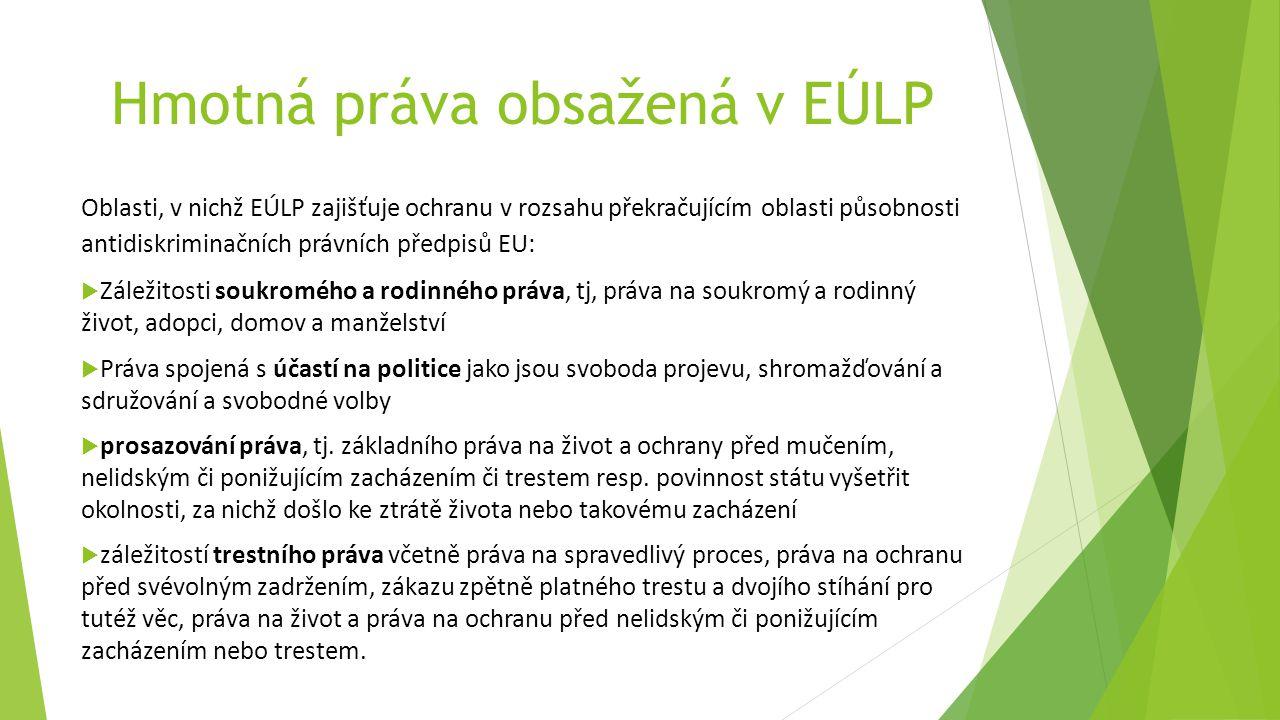 Hmotná práva obsažená v EÚLP Oblasti, v nichž EÚLP zajišťuje ochranu v rozsahu překračujícím oblasti působnosti antidiskriminačních právních předpisů EU:  Záležitosti soukromého a rodinného práva, tj, práva na soukromý a rodinný život, adopci, domov a manželství  Práva spojená s účastí na politice jako jsou svoboda projevu, shromažďování a sdružování a svobodné volby  prosazování práva, tj.