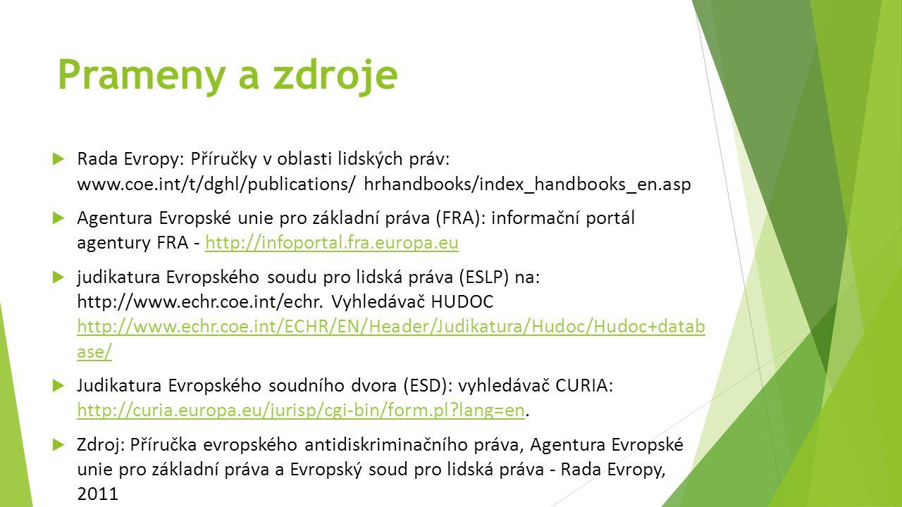 Prameny a zdroje  Rada Evropy: Příručky v oblasti lidských práv: www.coe.int/t/dghl/publications/ hrhandbooks/index_handbooks_en.asp  Agentura Evropské unie pro základní práva (FRA): informační portál agentury FRA - http://infoportal.fra.europa.euhttp://infoportal.fra.europa.eu  judikatura Evropského soudu pro lidská práva (ESLP) na: http://www.echr.coe.int/echr.