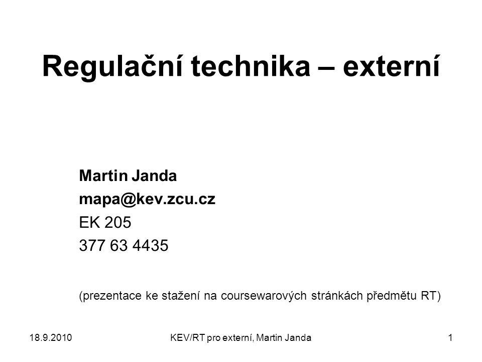 18.9.2010KEV/RT pro externí, Martin Janda1 Regulační technika – externí Martin Janda mapa@kev.zcu.cz EK 205 377 63 4435 (prezentace ke stažení na coursewarových stránkách předmětu RT)