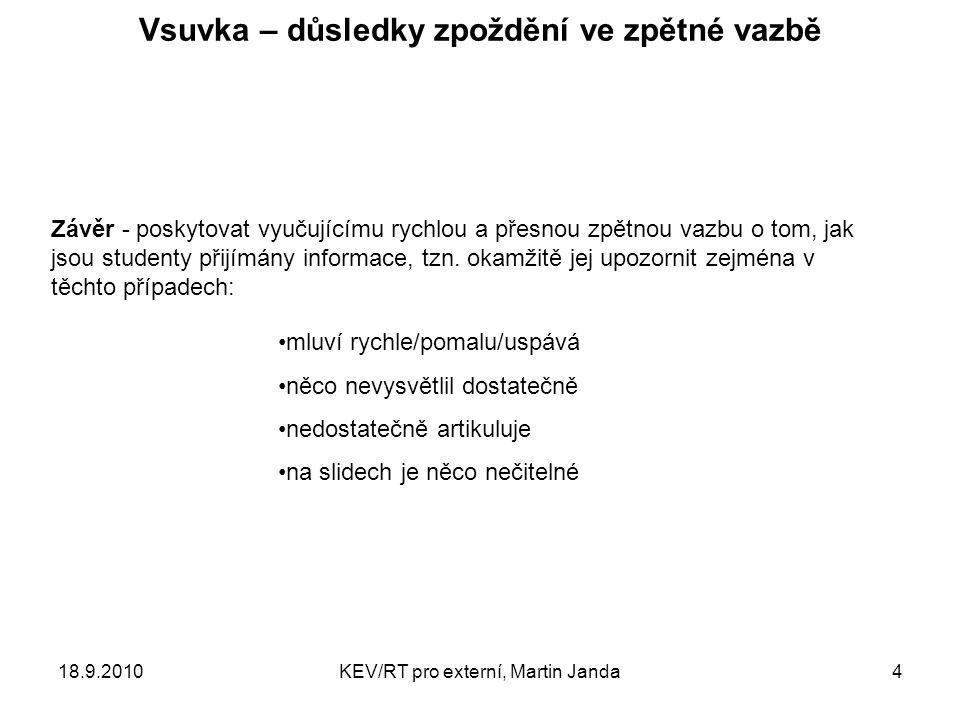 18.9.2010KEV/RT pro externí, Martin Janda4 Vsuvka – důsledky zpoždění ve zpětné vazbě mluví rychle/pomalu/uspává něco nevysvětlil dostatečně nedostatečně artikuluje na slidech je něco nečitelné Závěr - poskytovat vyučujícímu rychlou a přesnou zpětnou vazbu o tom, jak jsou studenty přijímány informace, tzn.