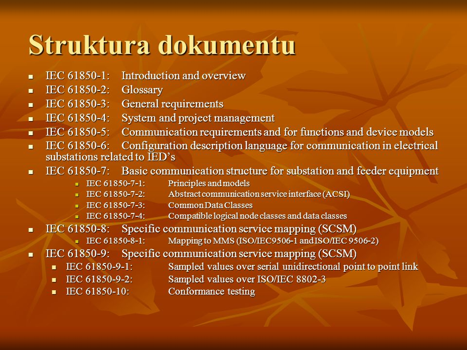 Struktura dokumentu IEC 61850-1:Introduction and overview IEC 61850-1:Introduction and overview IEC 61850-2:Glossary IEC 61850-2:Glossary IEC 61850-3:General requirements IEC 61850-3:General requirements IEC 61850-4:System and project management IEC 61850-4:System and project management IEC 61850-5:Communication requirements and for functions and device models IEC 61850-5:Communication requirements and for functions and device models IEC 61850-6:Configuration description language for communication in electrical substations related to IED's IEC 61850-6:Configuration description language for communication in electrical substations related to IED's IEC 61850-7:Basic communication structure for substation and feeder equipment IEC 61850-7:Basic communication structure for substation and feeder equipment IEC 61850-7-1:Principles and models IEC 61850-7-1:Principles and models IEC 61850-7-2:Abstract communication service interface (ACSI) IEC 61850-7-2:Abstract communication service interface (ACSI) IEC 61850-7-3:Common Data Classes IEC 61850-7-3:Common Data Classes IEC 61850-7-4:Compatible logical node classes and data classes IEC 61850-7-4:Compatible logical node classes and data classes IEC 61850-8:Specific communication service mapping (SCSM) IEC 61850-8:Specific communication service mapping (SCSM) IEC 61850-8-1:Mapping to MMS (ISO/IEC9506-1 and ISO/IEC 9506-2) IEC 61850-8-1:Mapping to MMS (ISO/IEC9506-1 and ISO/IEC 9506-2) IEC 61850-9:Specific communication service mapping (SCSM) IEC 61850-9:Specific communication service mapping (SCSM) IEC 61850-9-1:Sampled values over serial unidirectional point to point link IEC 61850-9-1:Sampled values over serial unidirectional point to point link IEC 61850-9-2:Sampled values over ISO/IEC 8802-3 IEC 61850-9-2:Sampled values over ISO/IEC 8802-3 IEC 61850-10:Conformance testing IEC 61850-10:Conformance testing