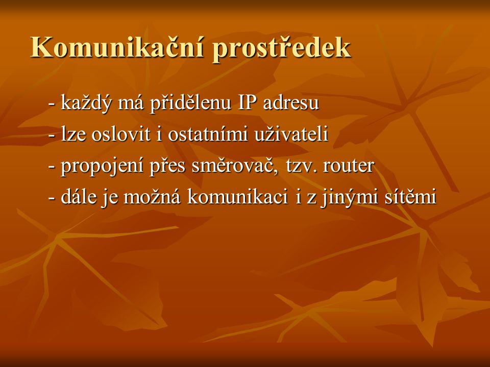 Komunikační prostředek - každý má přidělenu IP adresu - lze oslovit i ostatními uživateli - propojení přes směrovač, tzv. router - dále je možná komun