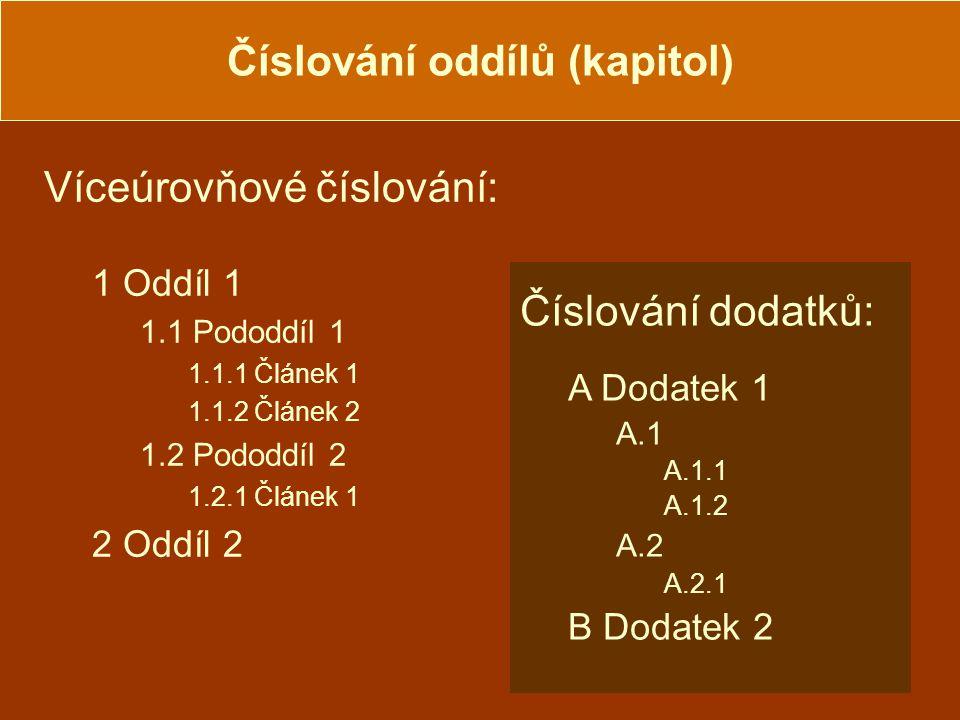 Číslování oddílů (kapitol) Víceúrovňové číslování: 1 Oddíl 1 1.1 Pododdíl 1 1.1.1 Článek 1 1.1.2 Článek 2 1.2 Pododdíl 2 1.2.1 Článek 1 2 Oddíl 2 Číslování dodatků: A Dodatek 1 A.1 A.1.1 A.1.2 A.2 A.2.1 B Dodatek 2