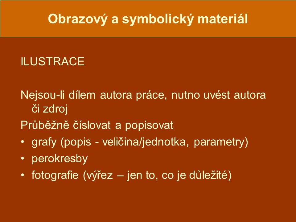Obrazový a symbolický materiál ILUSTRACE Nejsou-li dílem autora práce, nutno uvést autora či zdroj Průběžně číslovat a popisovat grafy (popis - veličina/jednotka, parametry) perokresby fotografie (výřez – jen to, co je důležité)