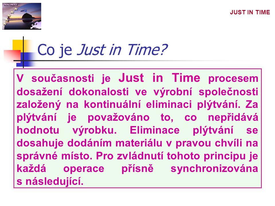 JUST IN TIME V současnosti je Just in Time procesem dosažení dokonalosti ve výrobní společnosti založený na kontinuální eliminaci plýtvání. Za plýtván