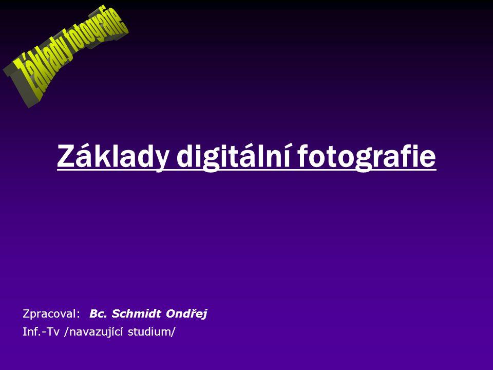 Základy digitální fotografie Zpracoval: Bc. Schmidt Ondřej Inf.-Tv /navazující studium/