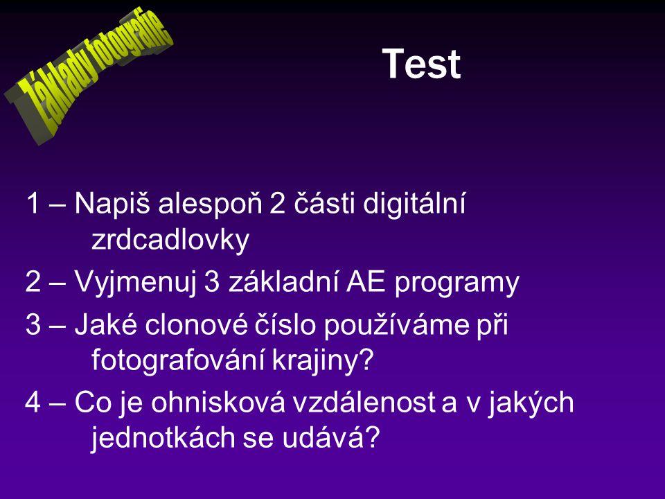 Test 1 – Napiš alespoň 2 části digitální zrdcadlovky 2 – Vyjmenuj 3 základní AE programy 3 – Jaké clonové číslo používáme při fotografování krajiny? 4