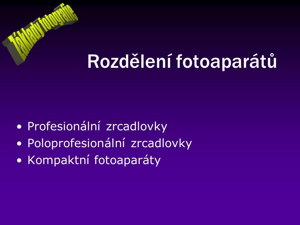 Rozdělení fotoaparátů Profesionální zrcadlovky Poloprofesionální zrcadlovky Kompaktní fotoaparáty