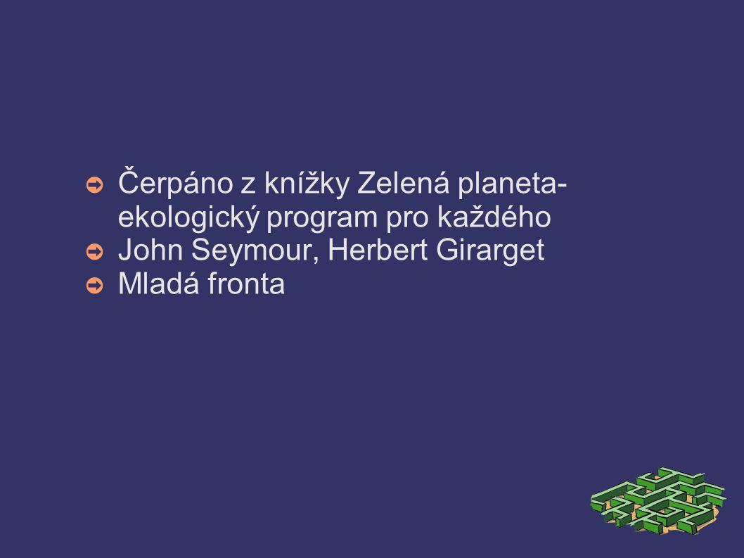 ➲ Čerpáno z knížky Zelená planeta- ekologický program pro každého ➲ John Seymour, Herbert Girarget ➲ Mladá fronta