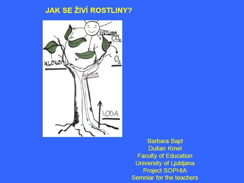 JAK SE ŽIVÍ ROSTLINY? Barbara Bajd Dušan Krnel Faculty of Education University of Ljubljana Project SOPHIA Semniar for the teachers