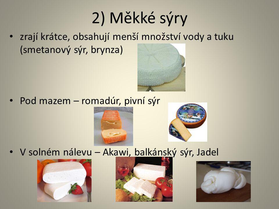 2) Měkké sýry zrají krátce, obsahují menší množství vody a tuku (smetanový sýr, brynza) Pod mazem – romadúr, pivní sýr V solném nálevu – Akawi, balkán