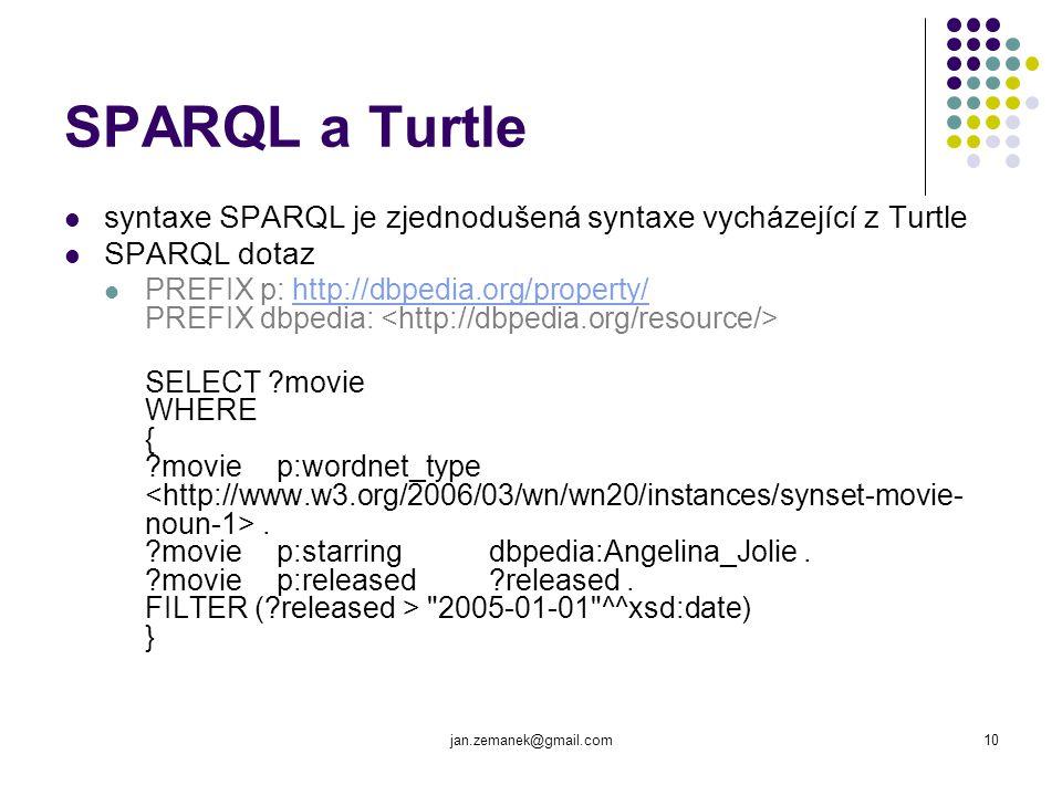 jan.zemanek@gmail.com10 SPARQL a Turtle syntaxe SPARQL je zjednodušená syntaxe vycházející z Turtle SPARQL dotaz PREFIX p: http://dbpedia.org/property