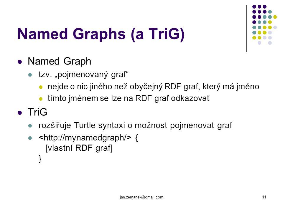 """jan.zemanek@gmail.com11 Named Graphs (a TriG) Named Graph tzv. """"pojmenovaný graf"""" nejde o nic jiného než obyčejný RDF graf, který má jméno tímto jméne"""