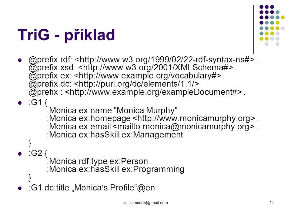 jan.zemanek@gmail.com12 TriG - příklad @prefix rdf:. @prefix xsd:. @prefix ex:. @prefix dc: @prefix :. :G1 { :Monica ex:name