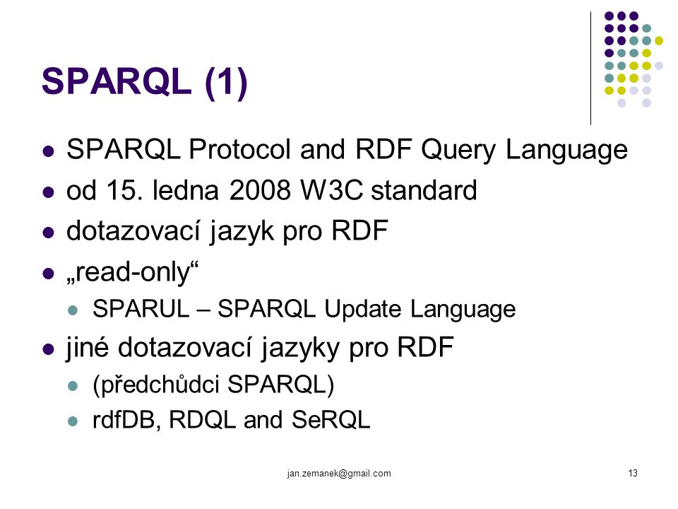 "jan.zemanek@gmail.com13 SPARQL (1) SPARQL Protocol and RDF Query Language od 15. ledna 2008 W3C standard dotazovací jazyk pro RDF ""read-only"" SPARUL –"