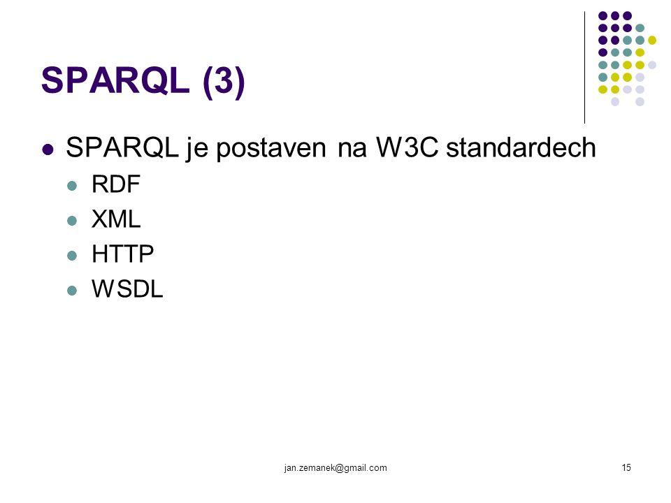 jan.zemanek@gmail.com15 SPARQL (3) SPARQL je postaven na W3C standardech RDF XML HTTP WSDL
