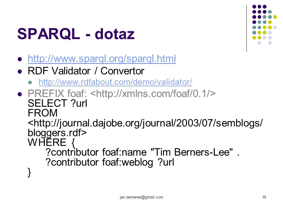 jan.zemanek@gmail.com16 SPARQL - dotaz http://www.sparql.org/sparql.html RDF Validator / Convertor http://www.rdfabout.com/demo/validator/ PREFIX foaf