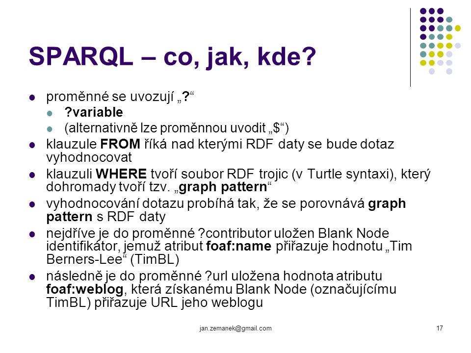 """jan.zemanek@gmail.com17 SPARQL – co, jak, kde? proměnné se uvozují """"?"""" ?variable (alternativně lze proměnnou uvodit """"$"""") klauzule FROM říká nad kterým"""