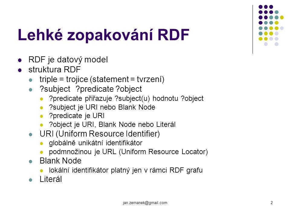 jan.zemanek@gmail.com2 Lehké zopakování RDF RDF je datový model struktura RDF triple = trojice (statement = tvrzení) ?subject?predicate ?object ?predi