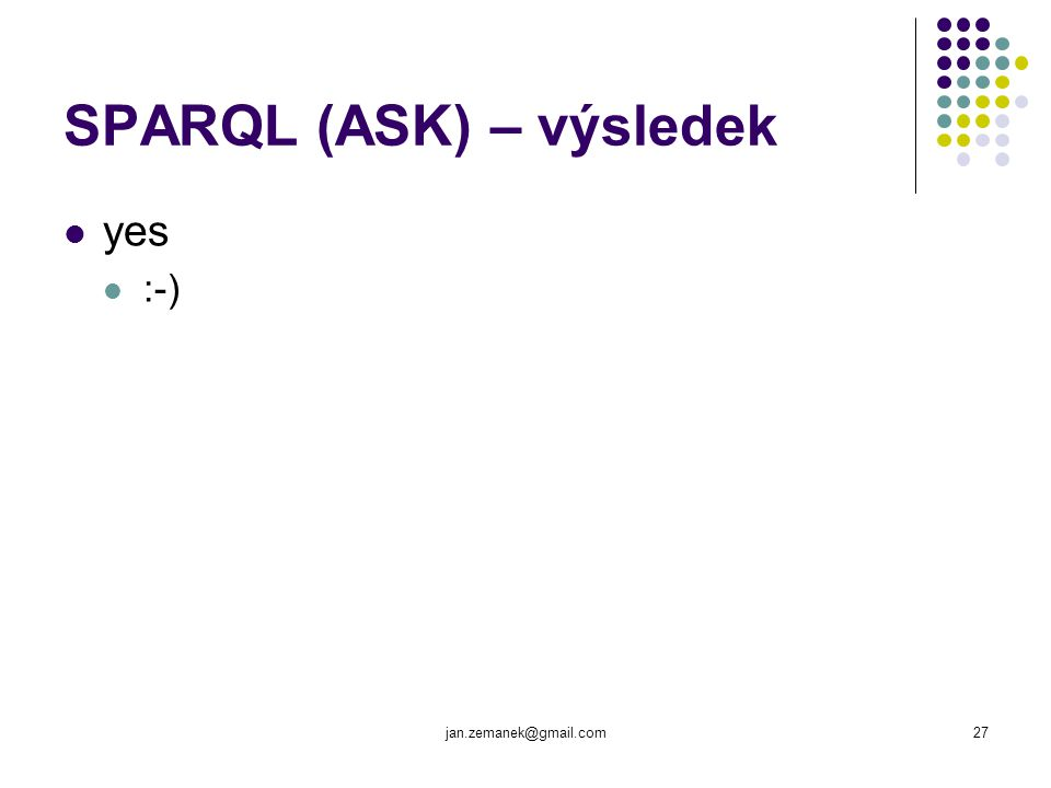 jan.zemanek@gmail.com27 SPARQL (ASK) – výsledek yes :-)