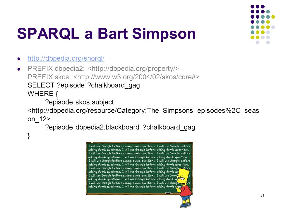 jan.zemanek@gmail.com31 SPARQL a Bart Simpson http://dbpedia.org/snorql/ PREFIX dbpedia2: PREFIX skos: SELECT ?episode ?chalkboard_gag WHERE { ?episod