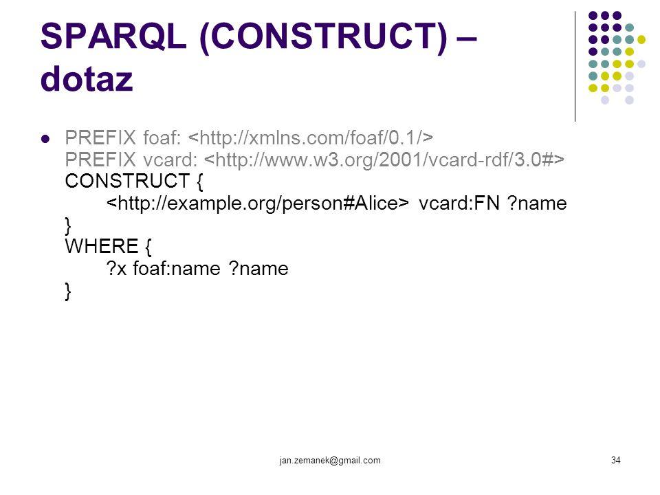jan.zemanek@gmail.com34 SPARQL (CONSTRUCT) – dotaz PREFIX foaf: PREFIX vcard: CONSTRUCT { vcard:FN ?name } WHERE { ?x foaf:name ?name }