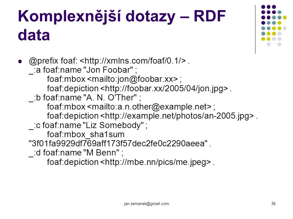 jan.zemanek@gmail.com36 Komplexnější dotazy – RDF data @prefix foaf:. _:a foaf:name