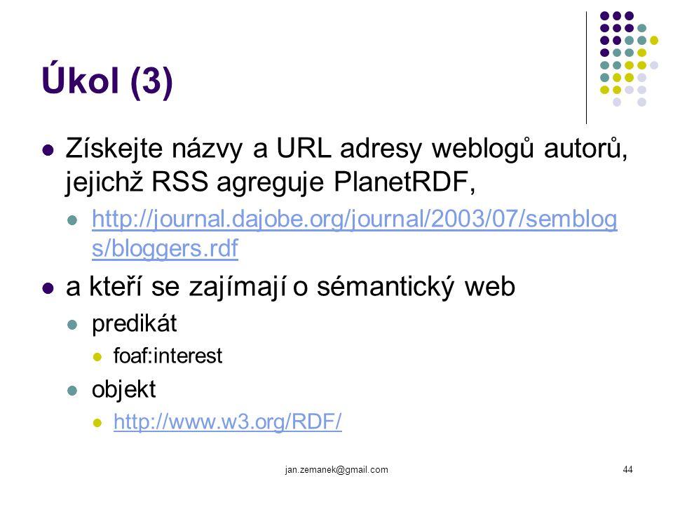 jan.zemanek@gmail.com44 Úkol (3) Získejte názvy a URL adresy weblogů autorů, jejichž RSS agreguje PlanetRDF, http://journal.dajobe.org/journal/2003/07