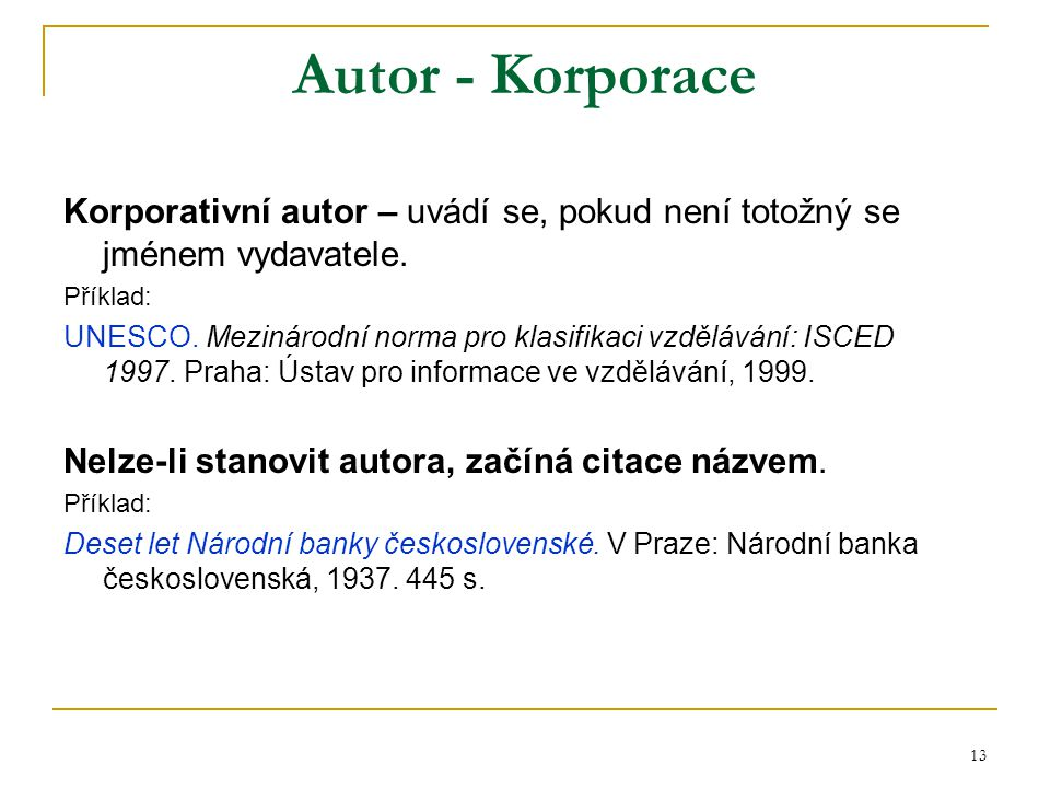 13 Autor - Korporace Korporativní autor – uvádí se, pokud není totožný se jménem vydavatele. Příklad: UNESCO. Mezinárodní norma pro klasifikaci vzdělá
