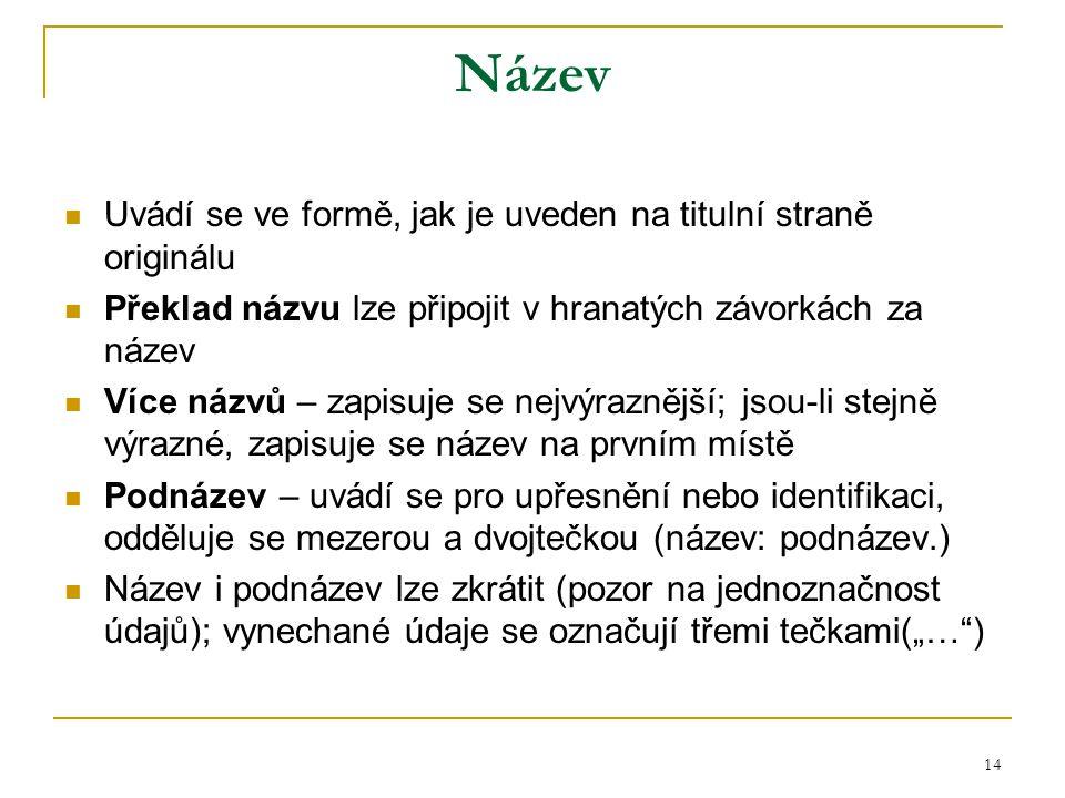 14 Název Uvádí se ve formě, jak je uveden na titulní straně originálu Překlad názvu lze připojit v hranatých závorkách za název Více názvů – zapisuje
