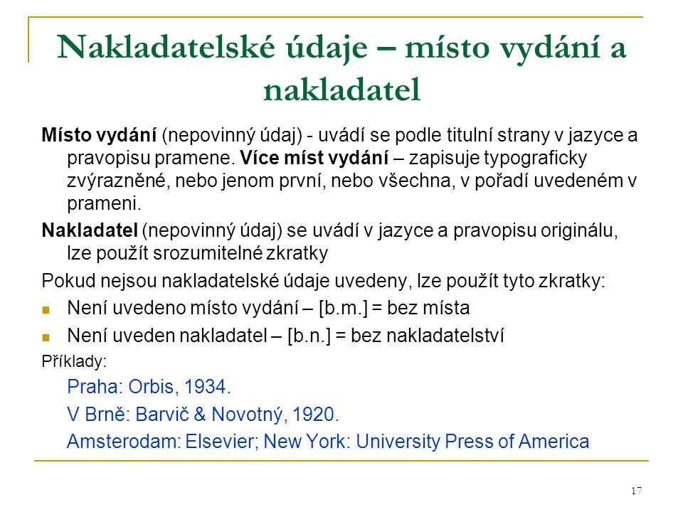 17 Nakladatelské údaje – místo vydání a nakladatel Místo vydání (nepovinný údaj) - uvádí se podle titulní strany v jazyce a pravopisu pramene. Více mí