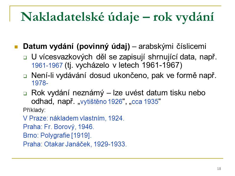 18 Nakladatelské údaje – rok vydání Datum vydání (povinný údaj) – arabskými číslicemi  U vícesvazkových děl se zapisují shrnující data, např. 1961-19