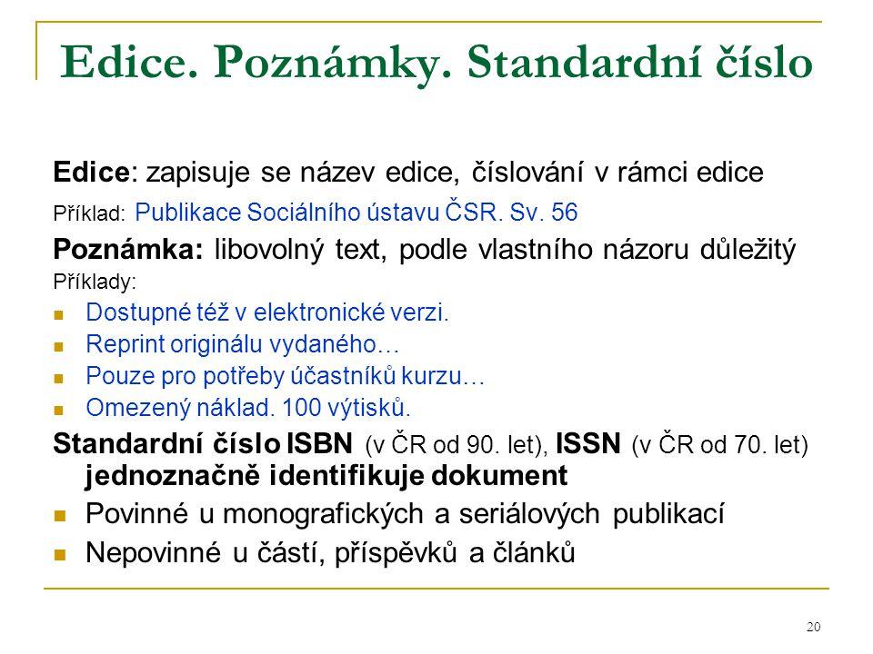 20 Edice. Poznámky. Standardní číslo Edice: zapisuje se název edice, číslování v rámci edice Příklad: Publikace Sociálního ústavu ČSR. Sv. 56 Poznámka