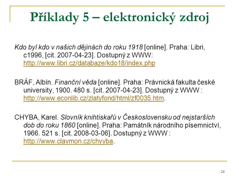 26 Příklady 5 – elektronický zdroj Kdo byl kdo v našich dějinách do roku 1918 [online]. Praha: Libri, c1996, [cit. 2007-04-23]. Dostupný z WWW: http:/