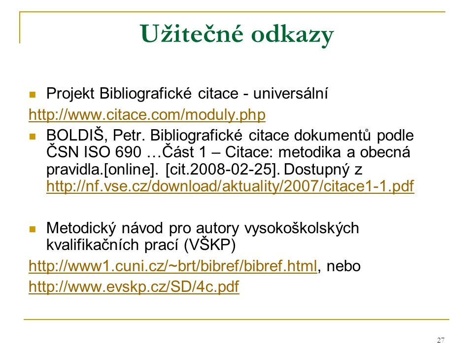 27 Užitečné odkazy Projekt Bibliografické citace - universální http://www.citace.com/moduly.php BOLDIŠ, Petr. Bibliografické citace dokumentů podle ČS