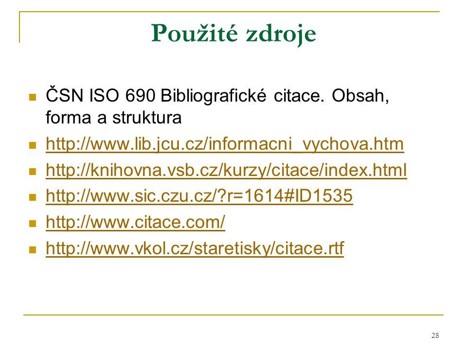 28 Použité zdroje ČSN ISO 690 Bibliografické citace. Obsah, forma a struktura http://www.lib.jcu.cz/informacni_vychova.htm http://knihovna.vsb.cz/kurz