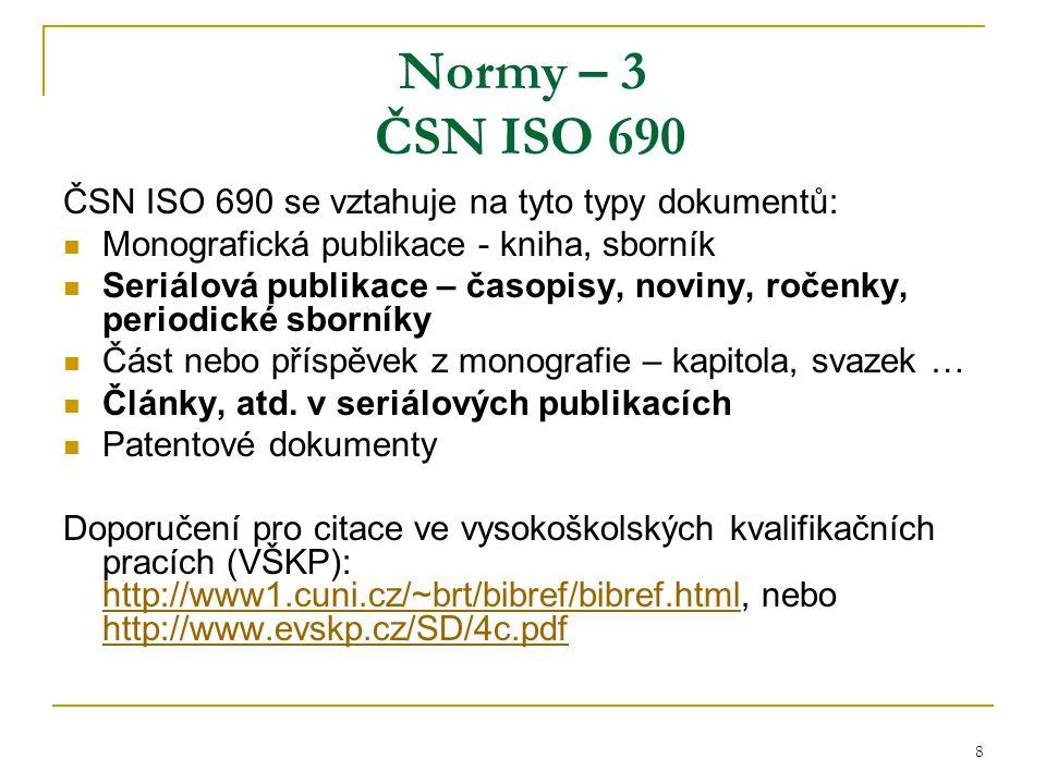 8 Normy – 3 ČSN ISO 690 ČSN ISO 690 se vztahuje na tyto typy dokumentů: Monografická publikace - kniha, sborník Seriálová publikace – časopisy, noviny, ročenky, periodické sborníky Část nebo příspěvek z monografie – kapitola, svazek … Články, atd.