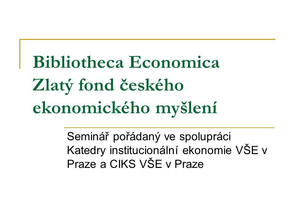 Bibliotheca Economica Zlatý fond českého ekonomického myšlení Seminář pořádaný ve spolupráci Katedry institucionální ekonomie VŠE v Praze a CIKS VŠE v
