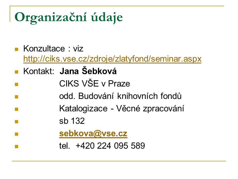 Organizační údaje Konzultace : viz http://ciks.vse.cz/zdroje/zlatyfond/seminar.aspx http://ciks.vse.cz/zdroje/zlatyfond/seminar.aspx Kontakt: Jana Šebková CIKS VŠE v Praze odd.