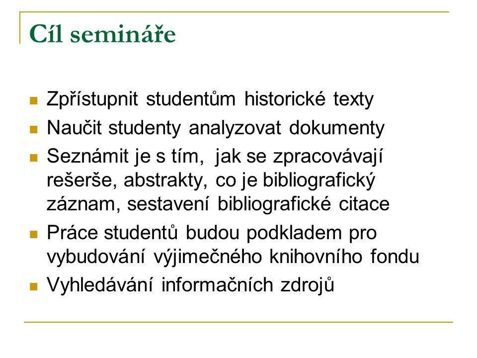 Cíl semináře Zpřístupnit studentům historické texty Naučit studenty analyzovat dokumenty Seznámit je s tím, jak se zpracovávají rešerše, abstrakty, co